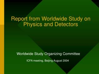Report from Worldwide Study on Physics and Detectors