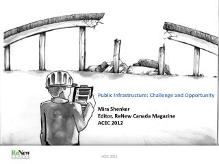 Public Infrastructure: Challenge and Opportunity Mira Shenker Editor,  ReNew  Canada Magazine