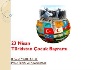 23 Nisan Türkistan Çocuk Bayramı R. Seyfi YURDAKUL Proje Sahibi ve Koordinatör