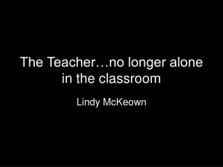 The Teacher…no longer alone in the classroom