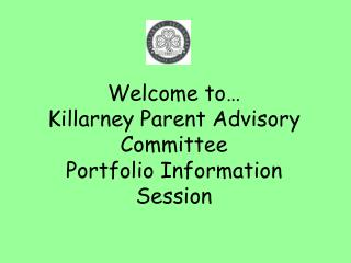 Welcome to… Killarney Parent Advisory Committee Portfolio Information Session