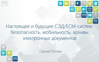 Настоящее  и будущее СЭД/ECM-систем: безопасность, мобильность, архивы электронных  документов