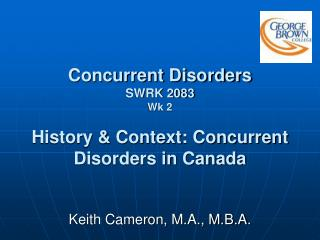 Concurrent Disorders SWRK 2083 Wk 2 History & Context: Concurrent Disorders in Canada