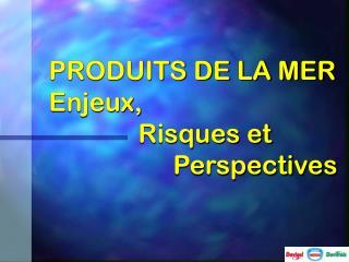 PRODUITS DE LA MER Enjeux,    Risques et     Perspectives