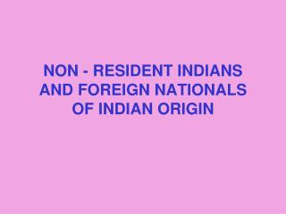 NON - RESIDENT INDIANS AND FOREIGN NATIONALS OF INDIAN ORIGIN