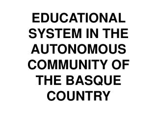 EDUCATIONAL SYSTEM IN THE AUTONOMOUS COMMUNITY OF THE BASQUE COUNTRY