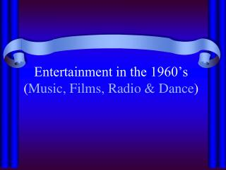 Entertainment in the 1960's ( Music, Films, Radio & Dance )