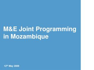 M&E Joint Programming in Mozambique 12 th  May 2009