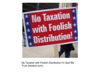 No Taxation with Foolish Distribution! In God We Trust (freeduh).