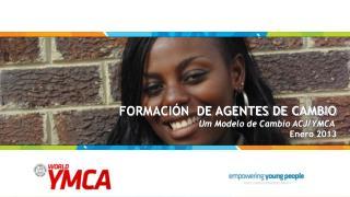 FORMACIÓN  DE AGENTES DE CAMBIO Um Modelo de Cambio ACJ/YMCA  Enero 2013