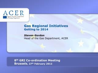 Gas Regional Initiatives Getting to 2014 Steven Gordon Head of the Gas Department, ACER
