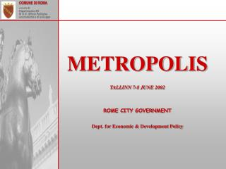 METROPOLIS TALLINN 7-8 JUNE 2002 ROME CITY GOVERNMENT Dept. for Economic & Development Policy