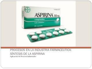 PROCESOS EN LA INDUSTRIA FARMACEUTICA: SÍNTESIS DE LA ASPIRINA