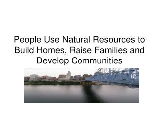 People Use Natural Resources to Build Homes, Raise Families and Develop Communities