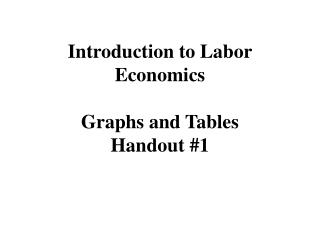 Introduction to Labor Economics Graphs and Tables Handout #1