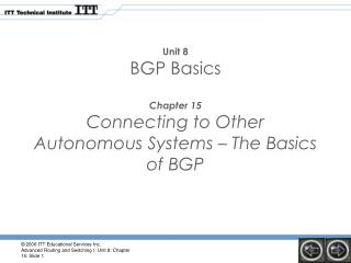 Unit 8 BGP Basics Chapter 15 Connecting to Other Autonomous Systems – The Basics of BGP