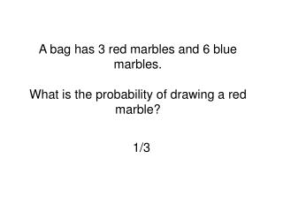 A bag has 3 red marbles and 6 blue marbles.   What is the probability of drawing a red marble?