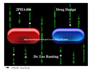 2PHA406                           Drug Design  bantingl.myweb.port.ac.uk/ 2PHA406.html