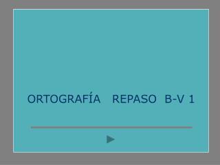ORTOGRAFÍA   REPASO  B-V 1