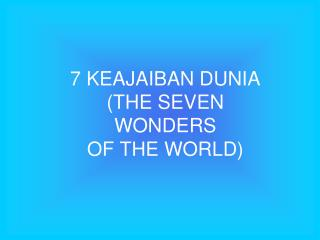7 KEAJAIBAN DUNIA (THE SEVEN WONDERS  OF THE WORLD)