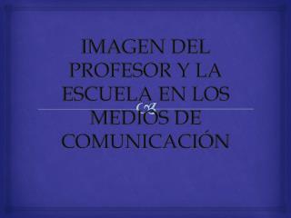 IMAGEN  DEL PROFESOR Y LA ESCUELA EN LOS MEDIOS DE COMUNICACIÓN