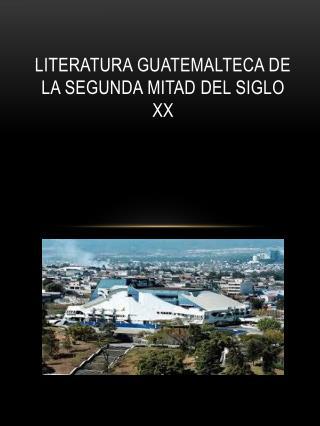 LITERATURA GUATEMALTECA DE LA SEGUNDA MITAD DEL SIGLO XX