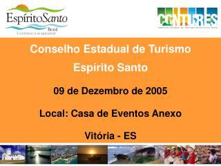 Conselho Estadual de Turismo  Espírito Santo 09 de Dezembro de 2005 Local: Casa de Eventos Anexo