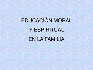 EDUCACIÓN MORAL  Y ESPIRITUAL   EN LA FAMILIA