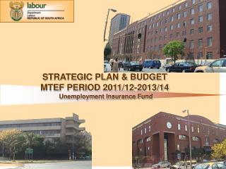 STRATEGIC PLAN & BUDGET MTEF PERIOD 2011/12-2013/14 Unemployment Insurance Fund