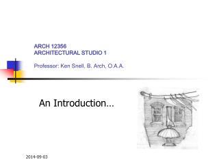 ARCH 12356 ARCHITECTURAL STUDIO 1 Professor : Ken Snell, B. Arch, O.A.A.
