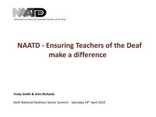 NAATD - Ensuring Teachers of the Deaf  make a difference          Trudy Smith & John Richards