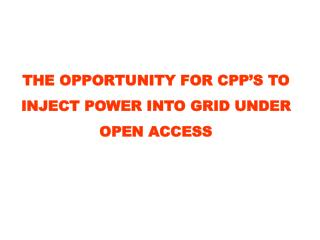 THE OPPORTUNITY FOR CPP'S TO INJECT POWER INTO GRID UNDER OPEN ACCESS