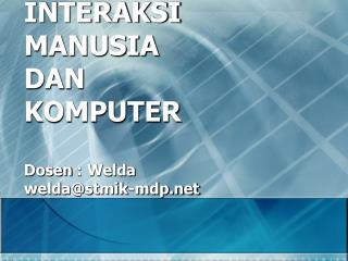 INTERAKSI  MANUSIA  DAN  KOMPUTER Dosen  :  Welda welda@stmik-mdp