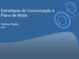 Estratégias  de Comunicação e Plano de  Mídia Carlos Freire 2014
