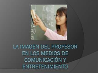 La imagen del profesor en los medios de comunicación Y ENTRETENIMIENTO