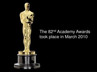 The 82 nd  Academy Awards took place in March 2010