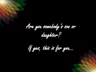 Are you somebody's son or daughter? If yes, this is for you…