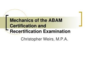Mechanics of the ABAM     Certification and   Recertification Examination