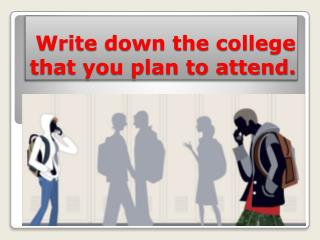 Write down the college that you plan to attend.