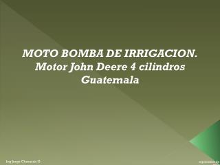 MOTO BOMBA DE IRRIGACION. Motor John Deere 4 cilindros Guatemala