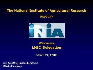 The National Institute of Agricultural Research URUGUAY Welcomes  LMIC  Delegation March 27, 2007
