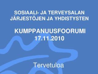 SOSIAALI- JA TERVEYSALAN J RJEST JEN JA YHDISTYSTEN   KUMPPANUUSFOORUMI 17.11.2010