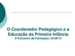 O Coordenador Pedagógico e a Educação da Primeira Infância 3º Encontro de Formação: 24/09/13