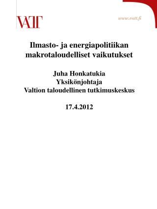 Ilmasto- ja energiapolitiikan makrotaloudelliset vaikutukset Juha Honkatukia Yksikönjohtaja
