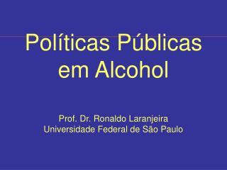 Políticas Públicas em Alcohol Prof. Dr. Ronaldo Laranjeira Universidade Federal de São Paulo