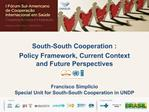 South-South Cooperation : Policy Framework, Current Context and Future Perspectives    Francisco Simplicio Special Unit