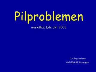 Pilproblemen workshop Ede okt 2003        D.H.Bogchelman        afd OG AZ Groningen
