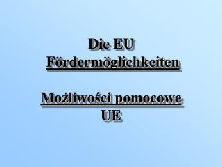 Die EU Fördermöglichkeiten Możliwości pomocowe UE