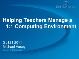 Helping Teachers Manage a 1:1 Computing Environment GL121 2011 Michael Vasey mvasey@dyknow