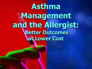 Asthma Management and the Allergist:  Better Outcomes  at Lower Cost